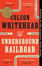 The Underground Railroad (Pulitzer Prize Winner)(National Book Award Winner) (Oprah's Book Club) - A Novel ebook by Colson Whitehead