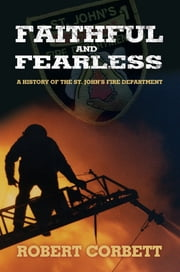 Faithful and Fearless - A History of the St. John's Fire Department eBook by Robert Corbett