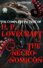 The Necronomicon - The Complete fiction of H.P. Lovecraft (Illustrated) ebook by H.P. Lovecraft