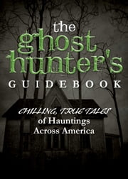 The Ghost Hunter's Guidebook - Chilling, True Tales of Hauntings Across America ebook by Adams Media