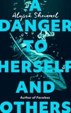 A Danger to Herself and Others - From the author of Faceless eBook by Alyssa Sheinmel