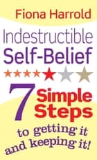Indestructible Self-Belief - 7 simple steps to getting it and keeping it ebook by Fiona Harrold