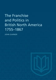 The Franchise and Politics in British North America 1755-1867 ebook by John Garner