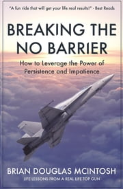 Breaking the No Barrier - How to Leverage the Power of Persistence and Impatience ebook by Brian D McIntosh