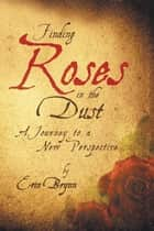 Finding Roses in the Dust - A Journey to a New Perspective ebook by Erin Brynn