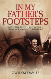 In My Father's Footsteps - With the 53rd Welsh Division from Normandy to Hamburg ebook by Gwilym Davis