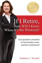 If I Retire, How Will I Know When It's the Weekend? - Your questions answered on how to plan, invest, and live in retirement! ebook by Kathleen L. Wronski