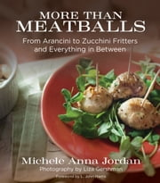 More Than Meatballs - From Arancini to Zucchini Fritters and Everything in Between ebook by Michele Anna Jordan,Liza Gershman,L. John Harris