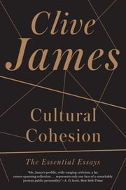 Cultural Cohesion: The Essential Essays ebook by Clive James