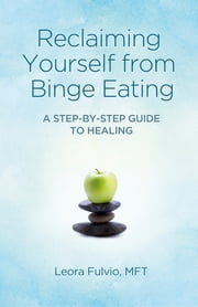 Reclaiming Yourself from Binge Eating - A Step-By-Step Guide to Healing ebook by Leora Fulvio