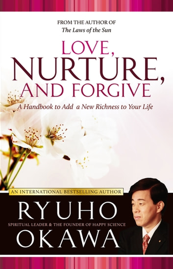Love, Nurture, and Forgive - A Handbook to Add a New Richness to Your Life ebook by Ryuho Okawa
