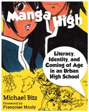 Manga High - Literacy, Identity, and Coming of Age in an Urban High School ebook by Michael Bitz,Françoise Mouly