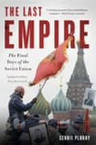 The Last Empire - The Final Days of the Soviet Union ebook by Serhii Plokhy