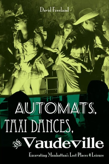 Automats, Taxi Dances, and Vaudeville - Excavating Manhattan's Lost Places of Leisure ebook by David Freeland