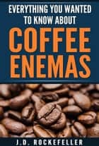 Everything You Wanted to Know About Coffee Enemas ebook by J.D. Rockefeller