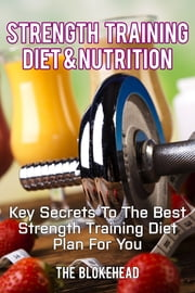 Strength Training Diet & Nutrition: Key Secrets To The Best Strength Training Diet Plan For You ebook by The Blokehead
