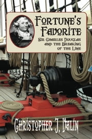 FORTUNES FAVORITE: Sir Charles Douglas and the Breaking of the Line ebook by Christopher J. Valin
