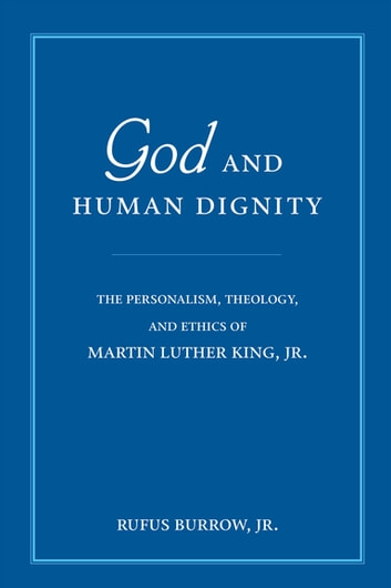 God and Human Dignity - The Personalism, Theology, and Ethics of Martin Luther King, Jr. ebook by Rufus Burrow Jr.