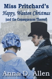 Miss Pritchard's Happy, Wanton Christmas (and the Consequences Thereof) ebook by Anna D. Allen