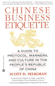 Chinese Business Etiquette - A Guide to Protocol, Manners, and Culture in thePeople's Republic of China ebook by Scott D. Seligman