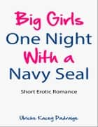 Big Girls One Night with a Navy Seal: Short Erotic Romance[Erotica, Erotic Romance] ebook by