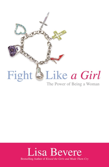 Fight Like a Girl - The Power of Being a Woman ebook by Lisa Bevere