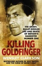 Killing Goldfinger - The Secret, Bullet-Riddled Life and Death of Britain's Gangster Number One ebook by Wensley Clarkson