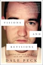 Visions and Revisions - Coming of Age in the Age of AIDs ebook by Dale Peck