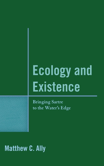 Ecology and Existence - Bringing Sartre to the Water's Edge ebook by Matthew C. Ally