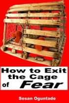 How To Exit The Cage of Fear ebook by Sesan Oguntade