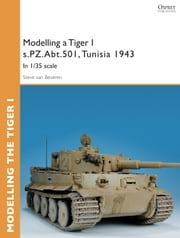 Modelling a Tiger I s.PZ.Abt.501, Tunisia 1943 - In 1/35 scale ebook by Steve van Beveren