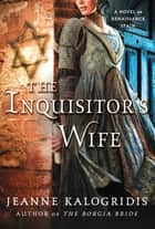 The Inquisitor's Wife ebook by Jeanne Kalogridis