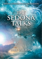 The Sedona Talks - Creation, Evolution and Planetary Awakening ebook by Imre Vallyon