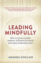 Leading Mindfully - How to focus on what matters, influence for good, and enjoy leadership more ebook by Amanda Sinclair