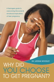 Why Did You Choose to Get Pregnant? - A Teenagers guide to overcoming the social and emotional implications of teen pregnancy ebook by Dr. Lateshia Woodley