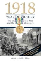 1918 Year of Victory: The end of the Great War and the shaping of history ebook by