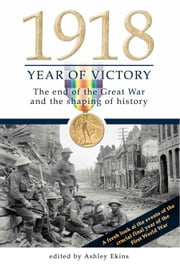 1918 Year of Victory: The end of the Great War and the shaping of history ebook by Ashley Ekins