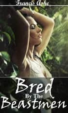 Bred by the Beastmen ebook by Francis Ashe