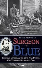 Surgeon in Blue - Jonathan Letterman, the Civil War Doctor Who Pioneered Battlefield Care eBook by Scott McGaugh