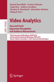 Video Analytics. Face and Facial Expression Recognition and Audience Measurement - Third International Workshop, VAAM 2016, and Second International Workshop, FFER 2016, Cancun, Mexico, December 4, 2016, Revised Selected Papers ebook by Kamal Nasrollahi, Cosimo Distante, Gang Hua,...