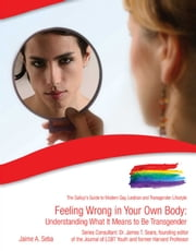 Feeling Wrong in Your Own Body - Understanding What It Means to Be Transgender ebook by Jaime A. Seba