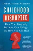 Childhood Disrupted - How Your Biography Becomes Your Biology, and How You Can Heal ebook by Donna Jackson Nakazawa