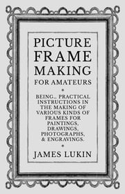 Picture Frame Making for Amateurs - Being Practical Instructions in the Making of Various Kinds of Frames for Paintings, Drawings, Photographs, and Engravings. ebook by James Lukin