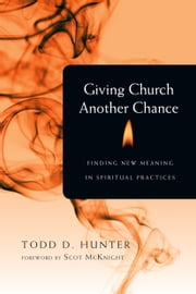 Giving Church Another Chance - Finding New Meaning in Spiritual Practices ebook by Todd D. Hunter,Scot McKnight