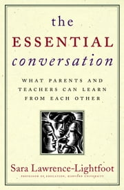 The Essential Conversation - What Parents and Teachers Can Learn from Each Other ebook by Sara Lawrence-Lightfoot
