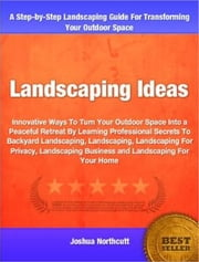 Landscaping Ideas - Innovative Ways To Turn Your Outdoor Space Into a Peaceful Retreat By Learning Professional Secrets To Backyard Landscaping, Landscaping, Landscaping For Privacy, Landscaping Business and Landscaping For Your Home ebook by Kobo.Web.Store.Products.Fields.ContributorFieldViewModel