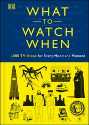 What to Watch When - 1,000 TV Shows for Every Mood and Moment ebook by Christian Blauvelt, Laura Buller, Andrew Frisicano,...