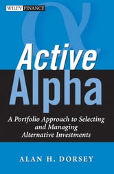 Active Alpha - A Portfolio Approach to Selecting and Managing Alternative Investments ebook by Alan H. Dorsey