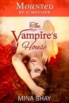 Mounted by a Monster: The Vampire's House ebook by Mina Shay