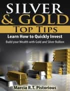 Silver & Gold Guide Top Tips: Learn How to Quickly Invest - Build your Wealth with Gold and Silver Bullion ebook by Marcia R.T. Pistorious